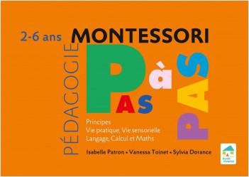 Montessori Pas à Pas : Principes, Vie pratique, Vie sensorielle, Langage, Calcul et Maths 2-6 ans
