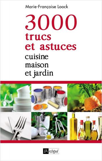 3000 trucs et astuces - Cuisine, maison et jardin